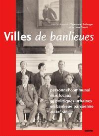 Villes de banlieues : personnel communal, élus locaux et politiques urbaines en banlieue parisienne au XXe siècle