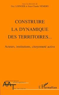 Construire la dynamique des territoires... : acteurs, institutions, citoyenneté active