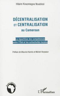 Décentralisation et centralisation au Cameroun : la répartition des compétences entre l'Etat et les collectivités locales