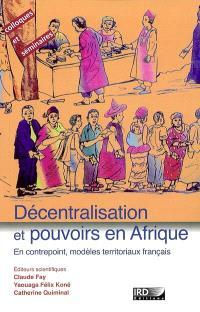 Décentralisation et pouvoirs en Afrique : en contrepoint, modèles territoriaux français