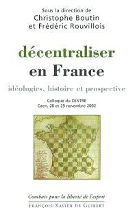 Décentraliser en France : idéologies, histoire et prospective : colloque du CENTRE, Caen, 28 et 29 novembre 2002