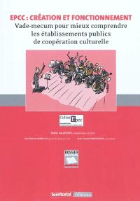 EPCC : création et fonctionnement : vade-mecum pour mieux comprendre les établissements publics de coopération culturelle