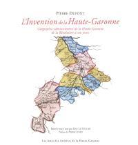 L'invention de la Haute-Garonne : géographie administrative de la Haute-Garonne de la Révolution à nos jours