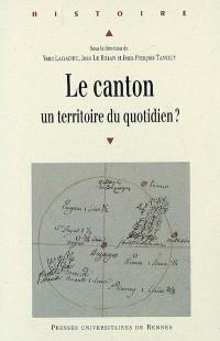Le canton : un territoire du quotidien ? : actes du colloque organisé à l'université de Rennes 2 Haute Bretagne, 21-23 septembre 2006
