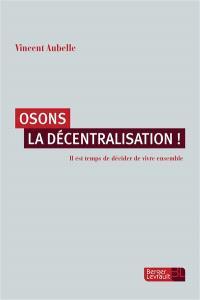 Osons la décentralisation ! : il est temps de décider de vivre ensemble