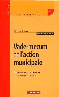 Vade-mecum de l'action municipale : responsabilités de l'élu municipal, gestion quotidienne de la cité