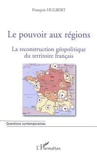Le pouvoir aux régions : la reconstruction géopolitique du territoire français