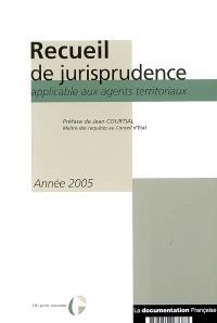 Recueil de jurisprudence applicable aux agents territoriaux : année 2005