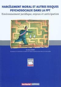 Harcèlement moral et autres risques psychosociaux dans la FTP : environnement juridique, enjeux et anticipation