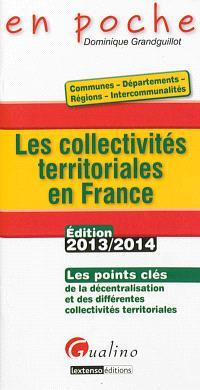 Les collectivités territoriales en France : les points clés de la décentralisation et des différentes collectivités territoriales : édition 2013-2014
