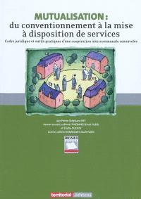 Mutualisation : du conventionnement à la mise à disposition de services : cadre juridique et outils pratiques d'une coopération intercommunale renouvelée
