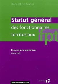 Statut général des fonctionnaires territoriaux : dispositions législatives : textes en vigueur au 1er juillet 2007