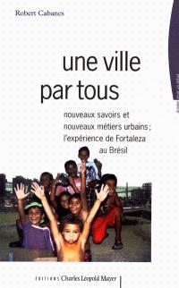 Une ville par tous : nouveaux savoirs et nouveaux métiers urbains : l'expérience de Fortaleza au Brésil