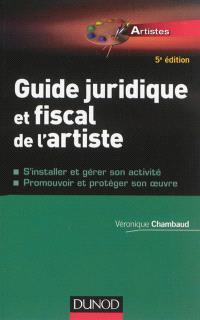 Guide juridique et fiscal de l'artiste : s'installer et gérer son activité, promouvoir et protéger son oeuvre