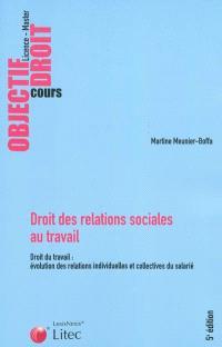 Droit des relations sociales au travail : droit du travail, évolution des relations individuelles et collectives du salarié : licence, master