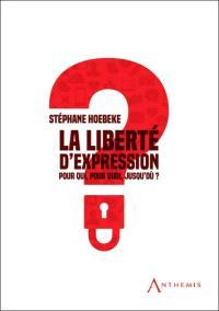 La liberté d'expression : pour qui, pour quoi, jusqu'où ?