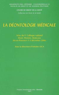 La déontologie médicale : actes du Ve Colloque national Droit, histoire, médecine, Aix-en-Provence, 1er et 2 décembre 2006