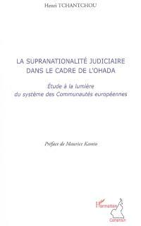 La supranationalité judiciaire dans le cadre de l'OHADA : étude à la lumière du système des Communautés européennes