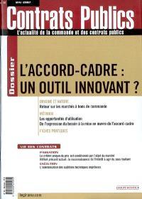 Contrats publics, l'actualité de la commande et des contrats publics. n° 66, L'accord-cadre : un outil innovant ?