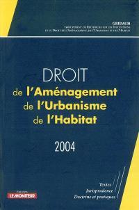 Droit de l'aménagement, de l'urbanisme et de l'habitat 2004 : textes, jurisprudence, doctrines et pratiques