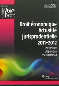Droit économique, actualité jurisprudentielle 2011-2012 : concurrence, distribution, consommation