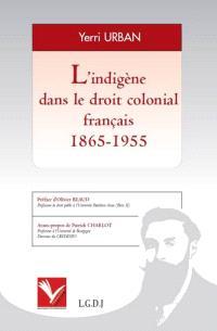 L'indigène dans le droit colonial français, 1865-1955