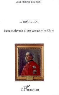 L'institution : passé et devenir d'une catégorie juridique : actes du colloque des 22 et 23 juin 2006