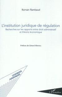 L'institution juridique de régulation : recherches sur les rapports entre droit administratif et théorie économique