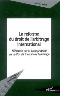 La réforme du droit de l'arbitrage international : réflexions sur le texte proposé par le Comité français de l'arbitrage