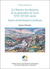 Le Bureau des finances de la généralité de Lyon, XVIe-XVIIIe siècle : aspects institutionnels et juridiques