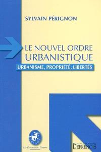 Le nouvel ordre urbanistique : urbanisme, propriété, libertés