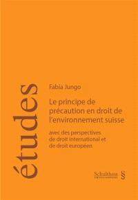 Le principe de précaution en droit de l'environnement suisse : avec des perspectives de droit international et de droit européen