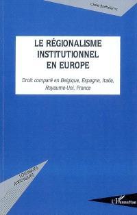 Le régionalisme institutionnel en Europe : droit comparé en Belgique, Espagne, Italie, Royaume-Uni, France
