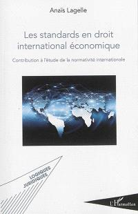 Les standards en droit international économique : contribution à l'étude de la normativité internationale