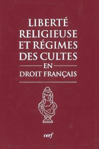 Liberté religieuse et régimes des cultes en droit français : textes, pratique administrative, jurisprudence