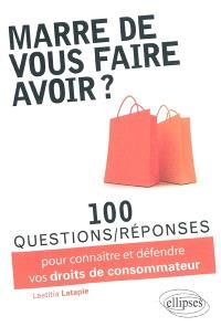 Marre de vous faire avoir ? : 100 questions-réponses pour connaître et défendre vos droits de consommateur