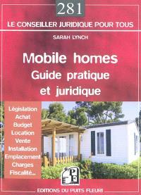 Mobile homes : guide pratique et juridique : législation, achat, budget, location, vente, installation, emplacement, charges, fiscalité...