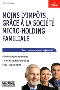Moins d'impôts grâce à la société micro-holding familiale : concrètement que dois-je faire ? : développer puis transmettre à moindre coût son entreprise et-ou son patrimoine