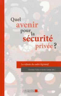 Quel avenir pour la sécurité privée ? : la refonte du cadre législatif