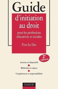Guide d'initiation au droit pour les professions éducatives et sociales : acteurs et dispositifs, méthodes et enjeux, compétences et responsabilités