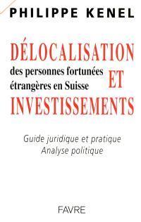 Délocalisation et investissements des personnes fortunées étrangères en Suisse : guide juridique et pratique, analyse politique
