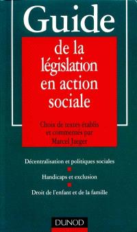 Guide de la législation en action sociale : décentralisation et politiques sociales, handicaps et exclusion, droit de l'enfant et de la famille
