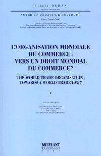 L'Organisation mondiale du commerce : vers un droit mondial du commerce ? = The World Trade Organization : towards a world trade law ? : actes et débats du colloque, Lyon, 2 mars 2001