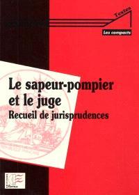 Le sapeur-pompier et le juge : recueil de jurisprudence administrative, civile, pénale