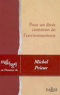 Pour un droit commun de l'environnement : mélanges en l'honneur de Michel Prieur