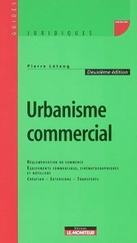 Urbanisme commercial : réglementation du commerce de détail, équipements commerciaux, cinématographiques et hôteliers, créations, extensions, transferts
