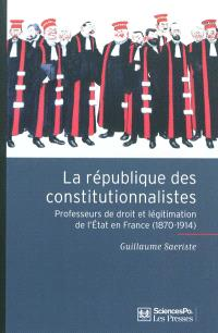 La république des constitutionnalistes : professeurs de droit et légitimation de l'Etat en France (1870-1914)
