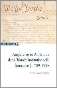 Angleterre et Amérique dans l'histoire institutionnelle française : 1789-1958