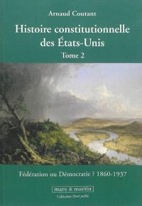 Histoire constitutionnelle des Etats-Unis. Volume 2, Fédération ou démocratie ? : 1860-1937