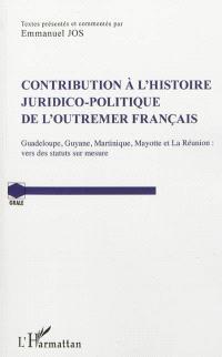 Contribution à l'histoire juridico-politique de l'outre-mer français : Guadeloupe, Guyane, Martinique, Mayotte et La Réunion : vers des statuts sur mesure
